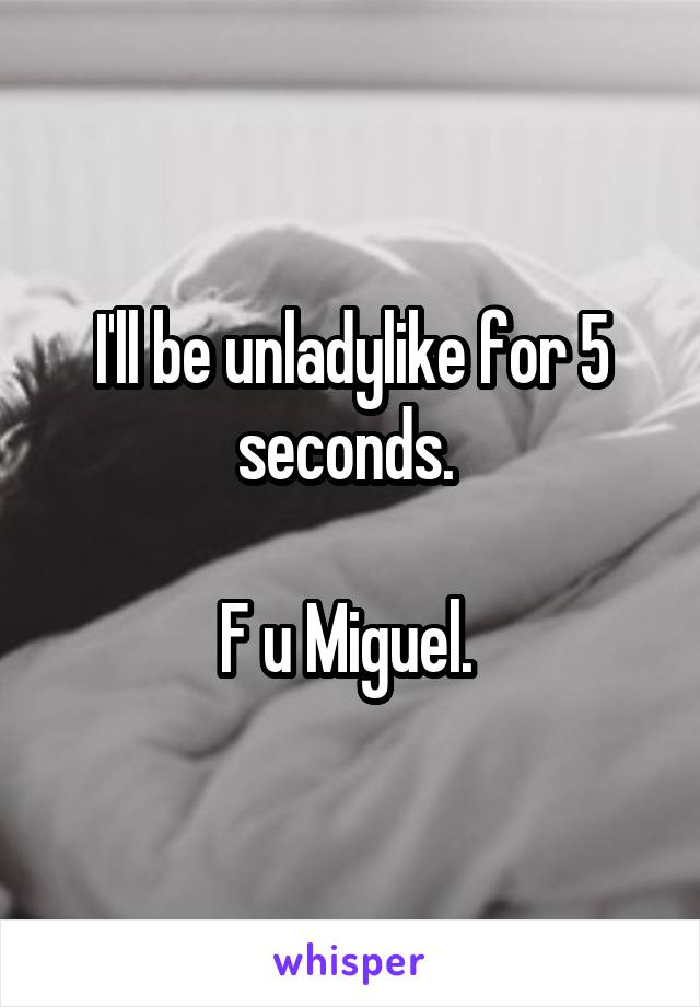 I'll be unladylike for 5 seconds.   F u Miguel.