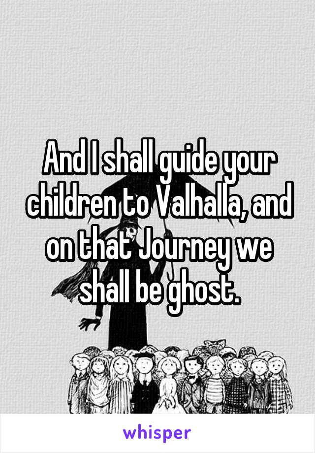 And I shall guide your children to Valhalla, and on that Journey we shall be ghost.
