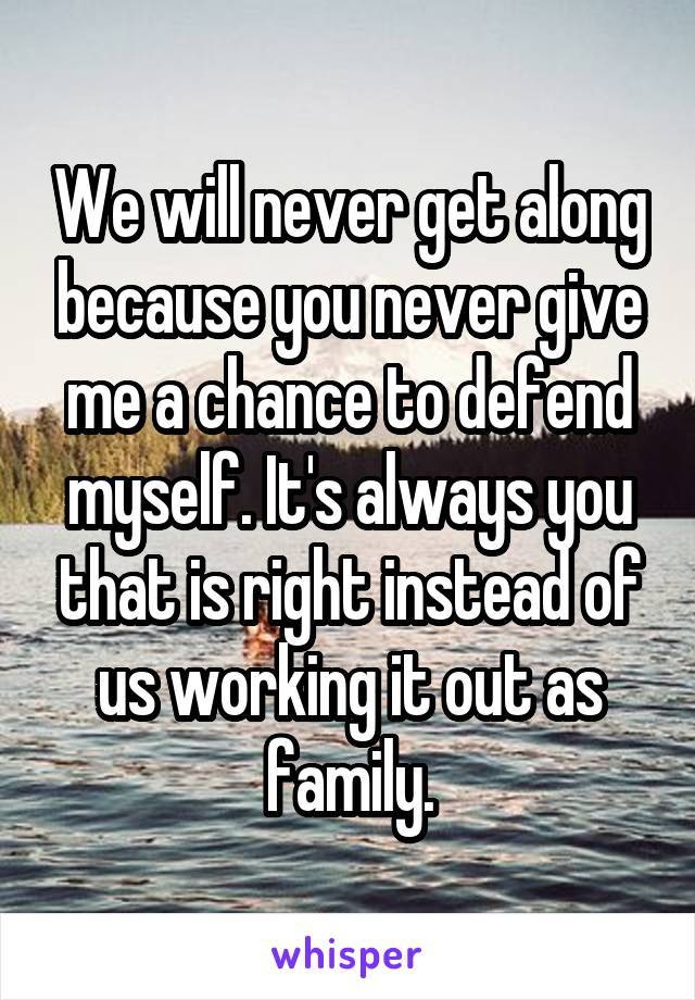 We will never get along because you never give me a chance to defend myself. It's always you that is right instead of us working it out as family.