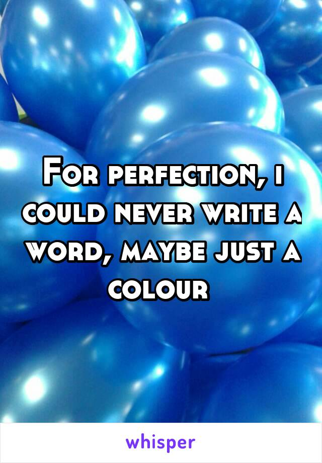 For perfection, i could never write a word, maybe just a colour