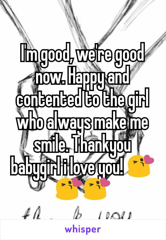 I'm good, we're good now. Happy and contented to the girl who always make me smile. Thankyou babygirl i love you! 😘😘😘