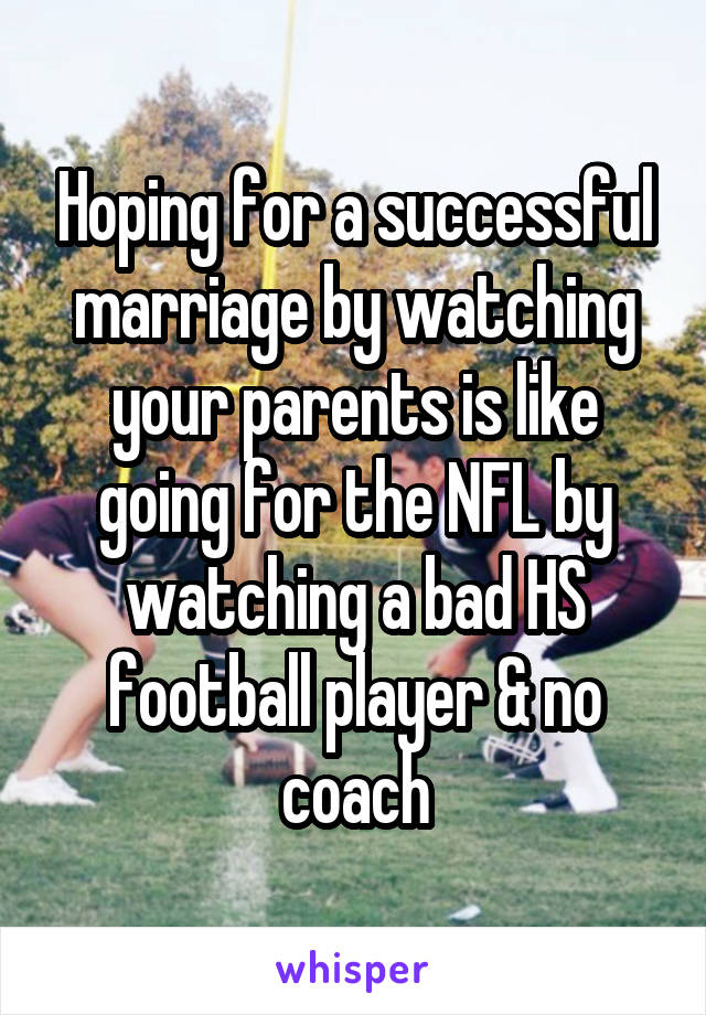 Hoping for a successful marriage by watching your parents is like going for the NFL by watching a bad HS football player & no coach