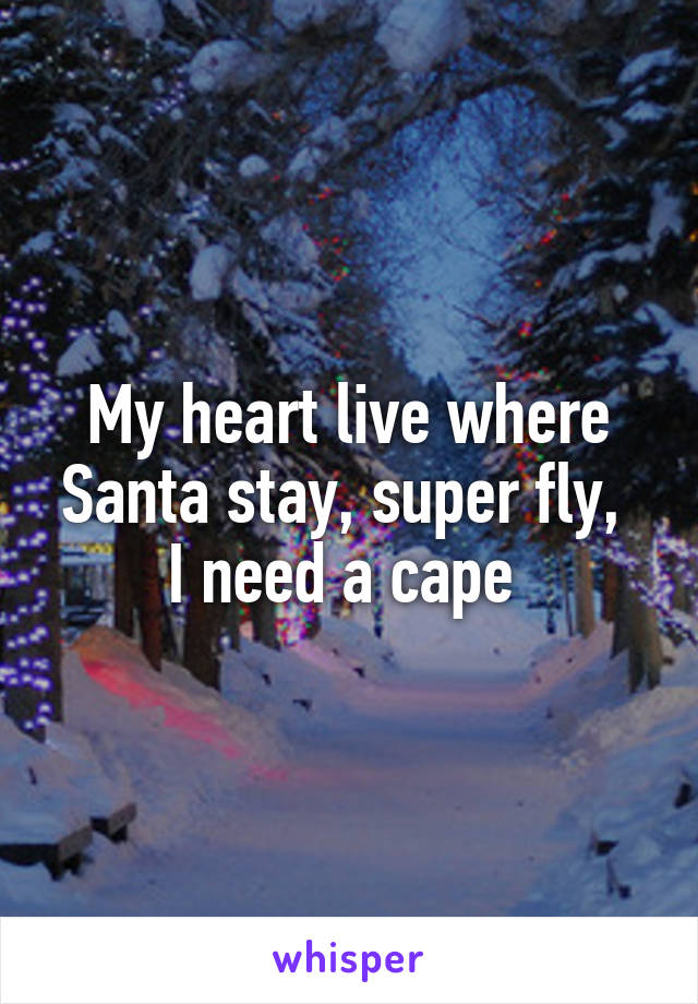 My heart live where Santa stay, super fly,  I need a cape