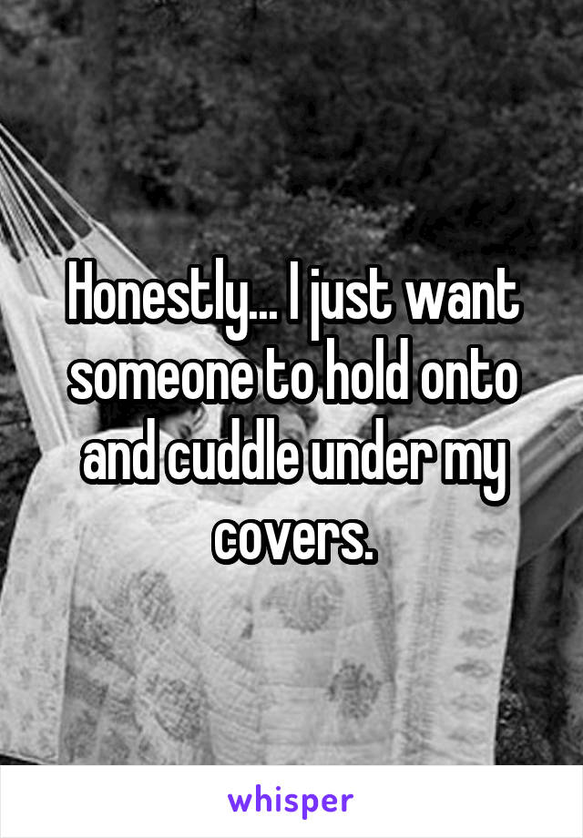 Honestly... I just want someone to hold onto and cuddle under my covers.