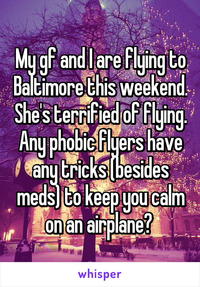 My gf and I are flying to Baltimore this weekend. She's terrified of flying. Any phobic flyers have any tricks (besides meds) to keep you calm on an airplane?