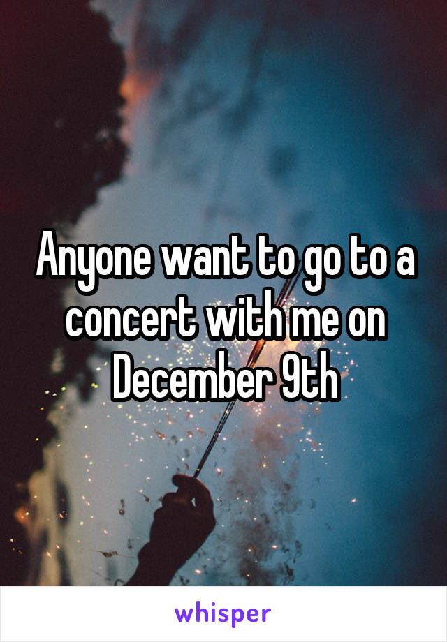 Anyone want to go to a concert with me on December 9th