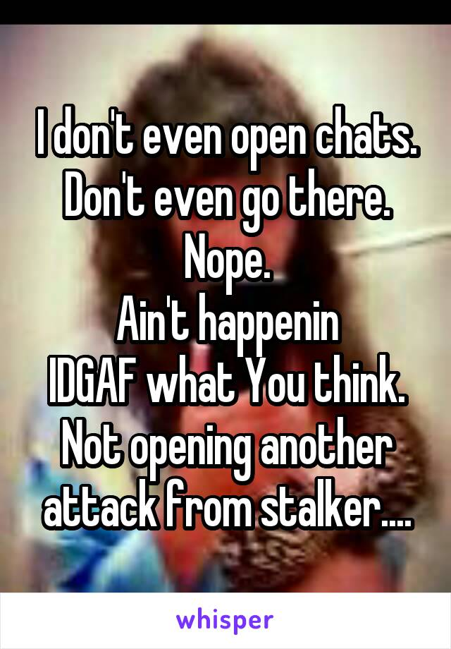 I don't even open chats. Don't even go there. Nope. Ain't happenin IDGAF what You think. Not opening another attack from stalker....