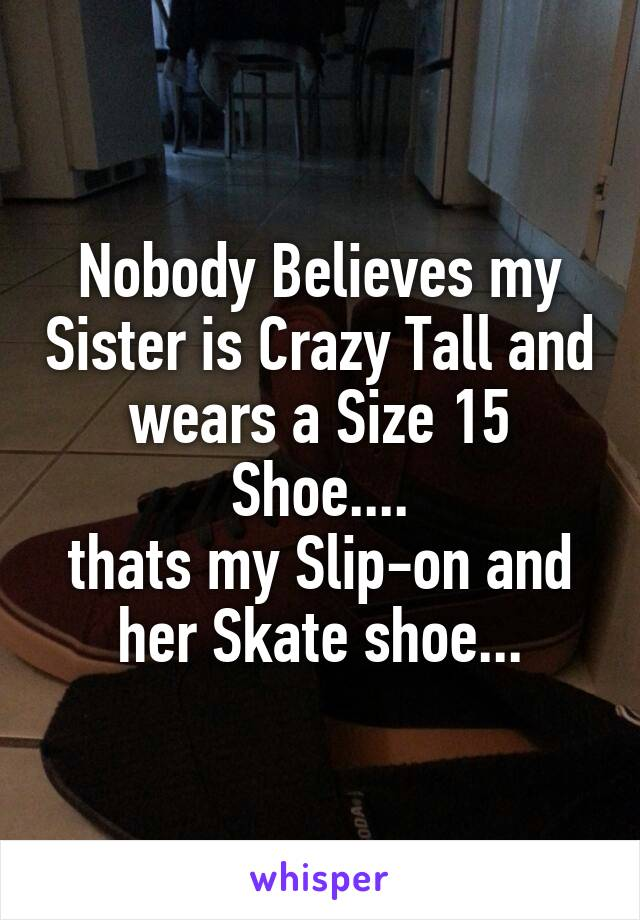 Nobody Believes my Sister is Crazy Tall and wears a Size 15 Shoe.... thats my Slip-on and her Skate shoe...