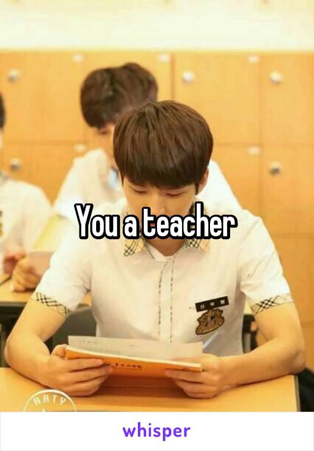You a teacher