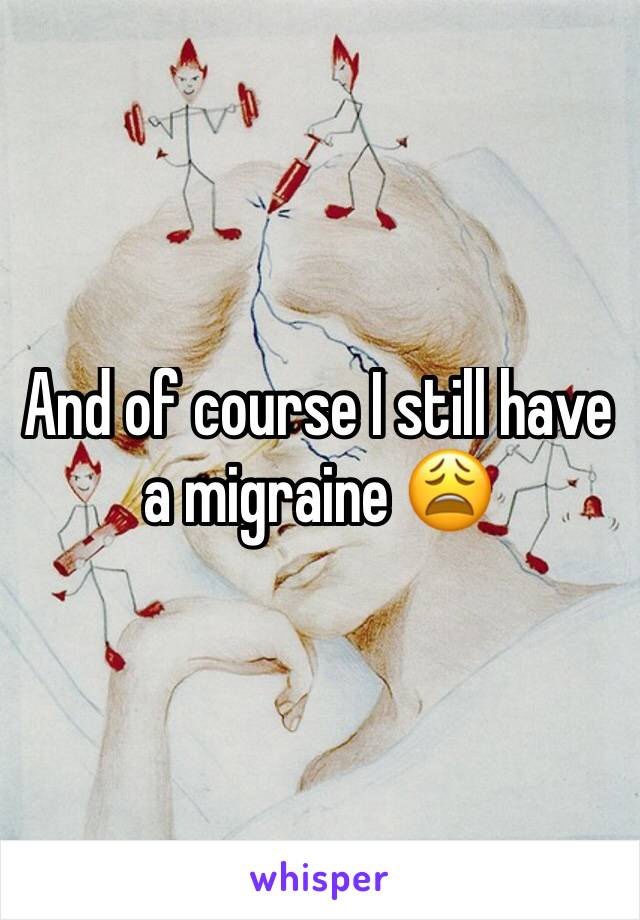 And of course I still have a migraine 😩