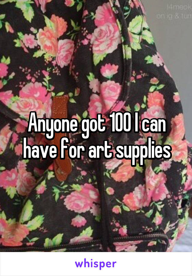 Anyone got 100 I can have for art supplies