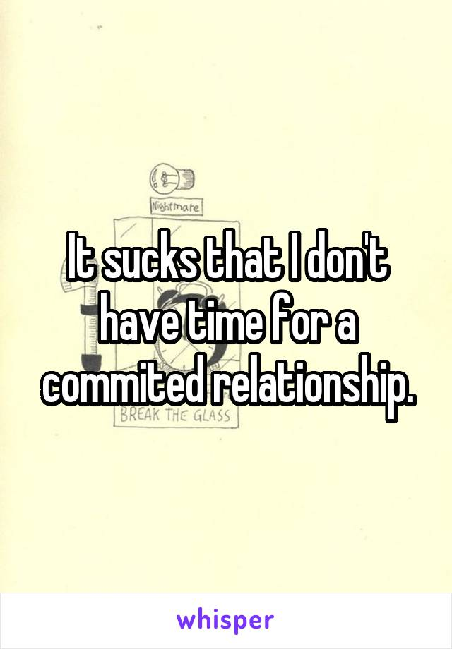 It sucks that I don't have time for a commited relationship.