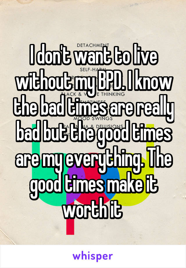 I don't want to live without my BPD. I know the bad times are really bad but the good times are my everything. The good times make it worth it