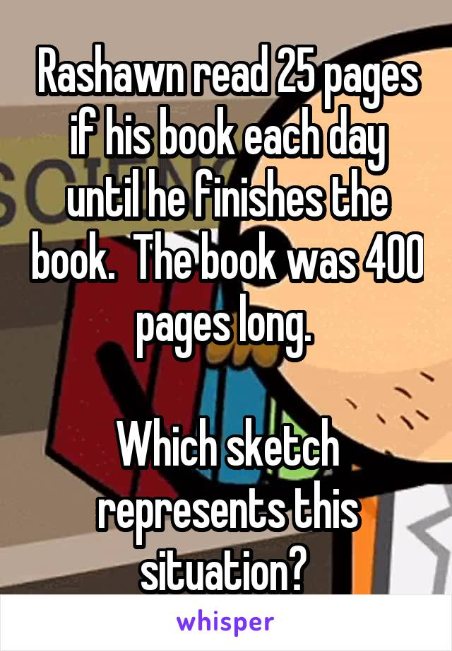 Rashawn read 25 pages if his book each day until he finishes the book.  The book was 400 pages long.   Which sketch represents this situation?