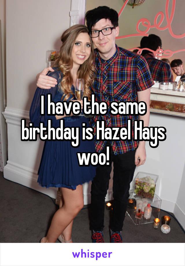 I have the same birthday is Hazel Hays woo!