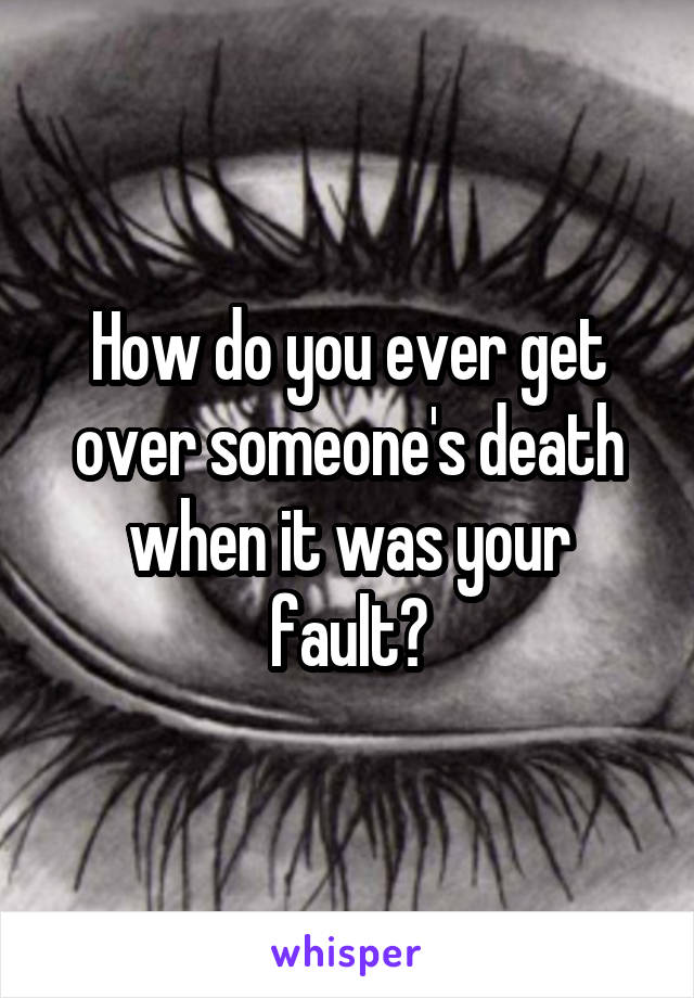 How do you ever get over someone's death when it was your fault?