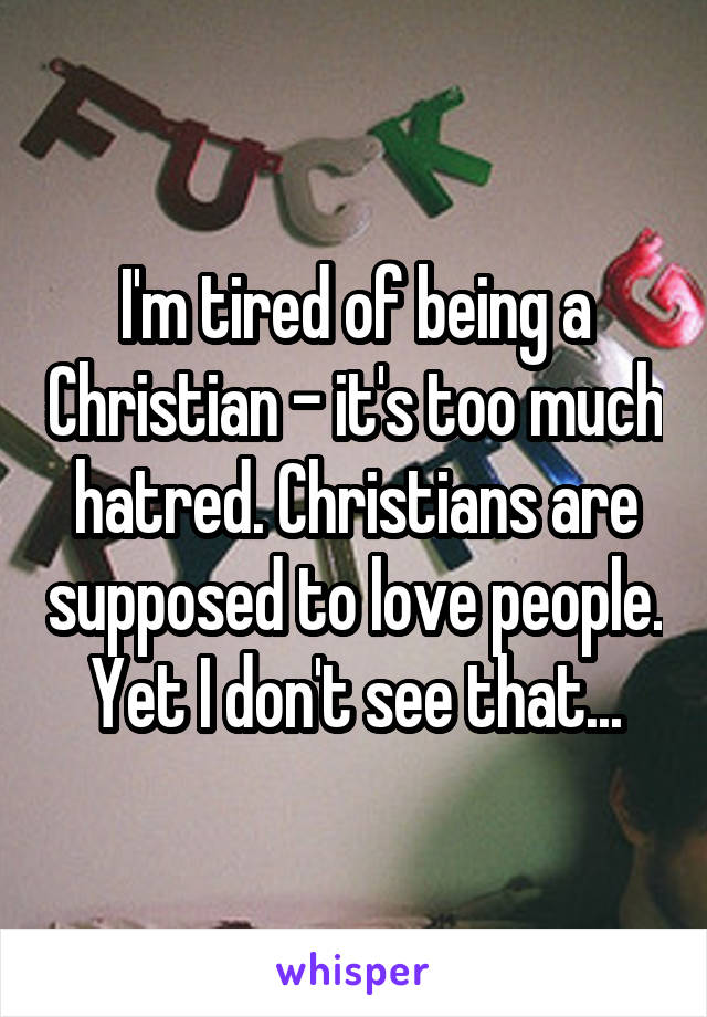 I'm tired of being a Christian - it's too much hatred. Christians are supposed to love people.  Yet I don't see that...