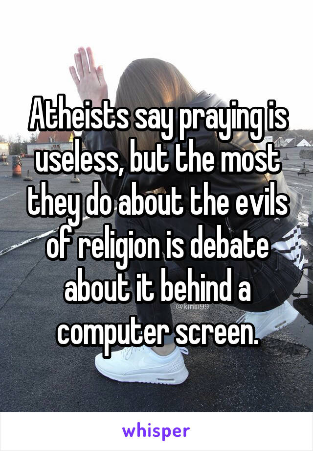 Atheists say praying is useless, but the most they do about the evils of religion is debate about it behind a computer screen.
