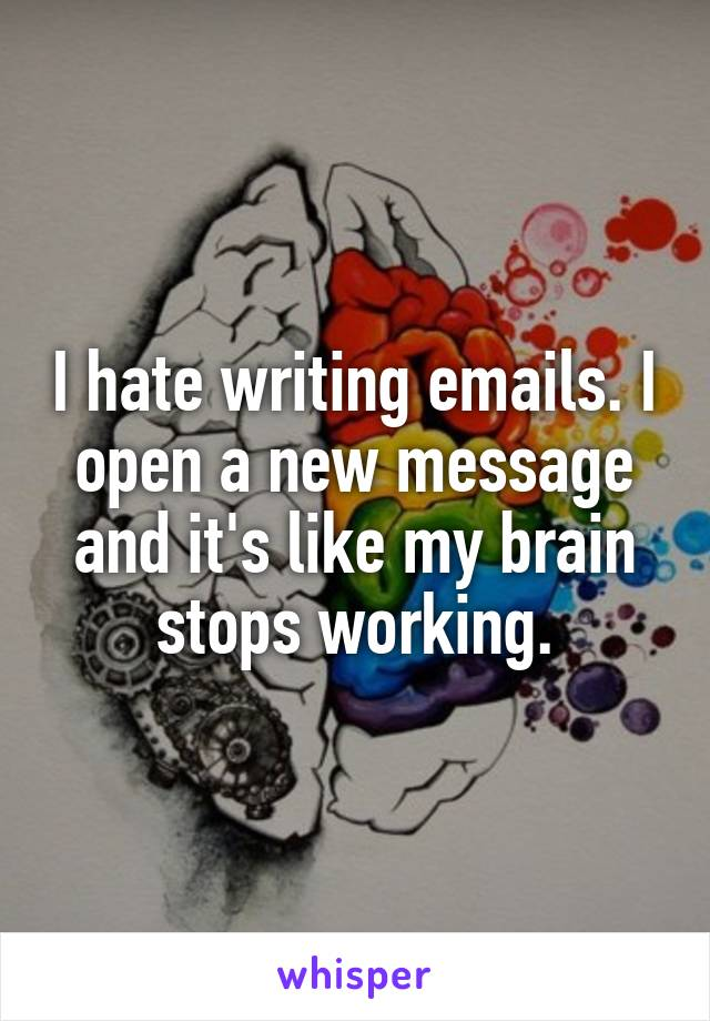 I hate writing emails. I open a new message and it's like my brain stops working.