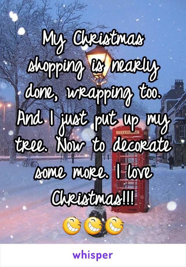 My Christmas shopping is nearly done, wrapping too. And I just put up my tree. Now to decorate some more. I love Christmas!!! 😆😆😆