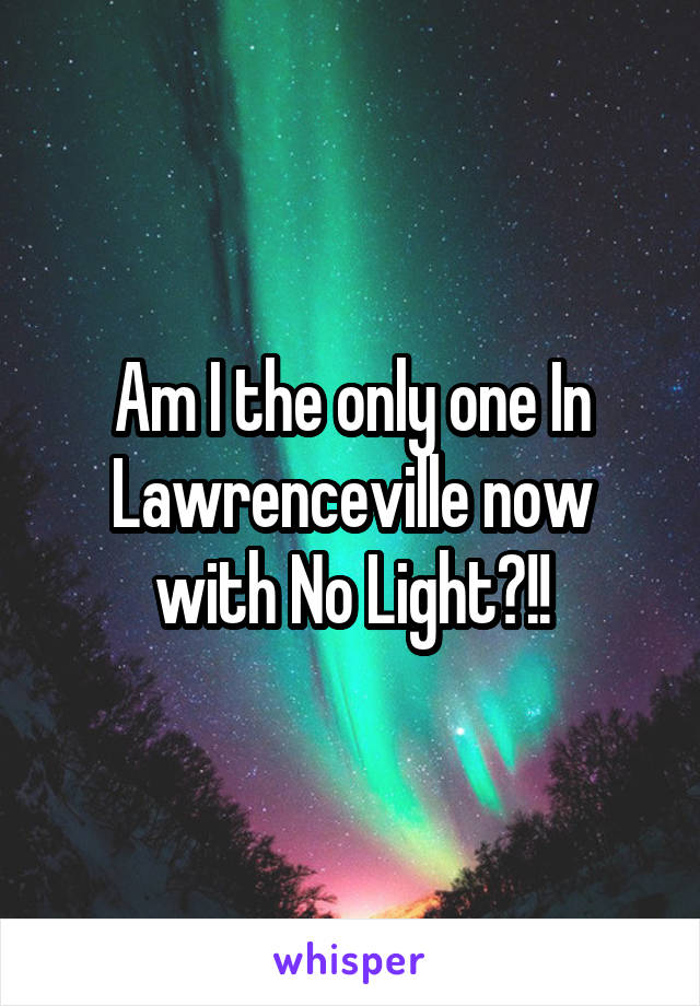 Am I the only one In Lawrenceville now with No Light?!!