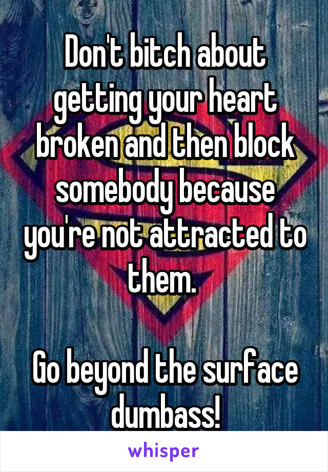 Don't bitch about getting your heart broken and then block somebody because you're not attracted to them.   Go beyond the surface dumbass!