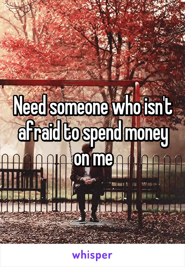 Need someone who isn't afraid to spend money on me