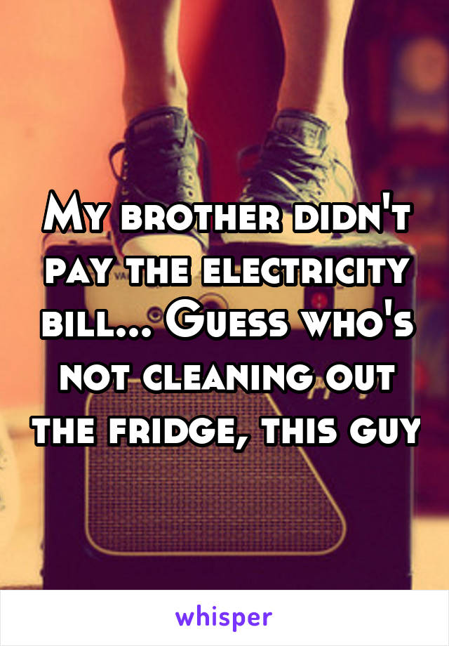 My brother didn't pay the electricity bill... Guess who's not cleaning out the fridge, this guy