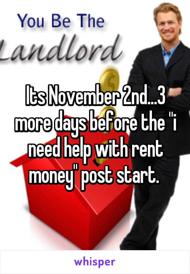 "Its November 2nd...3 more days before the ""i need help with rent money"" post start."