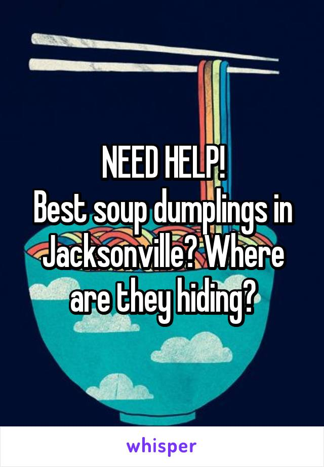 NEED HELP! Best soup dumplings in Jacksonville? Where are they hiding?