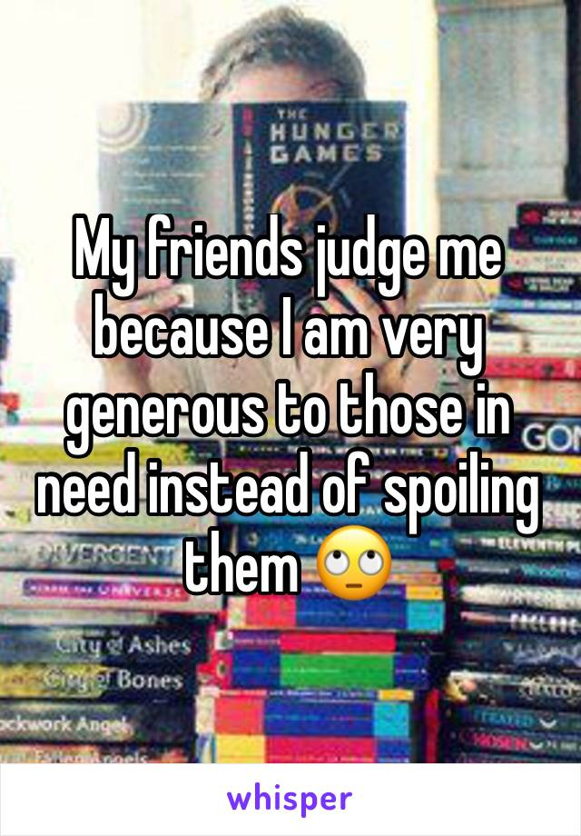 My friends judge me because I am very generous to those in need instead of spoiling them 🙄