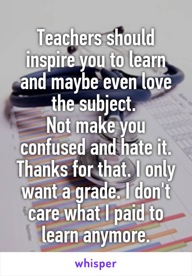 Teachers should inspire you to learn and maybe even love the subject.  Not make you confused and hate it. Thanks for that. I only want a grade. I don't care what I paid to learn anymore.
