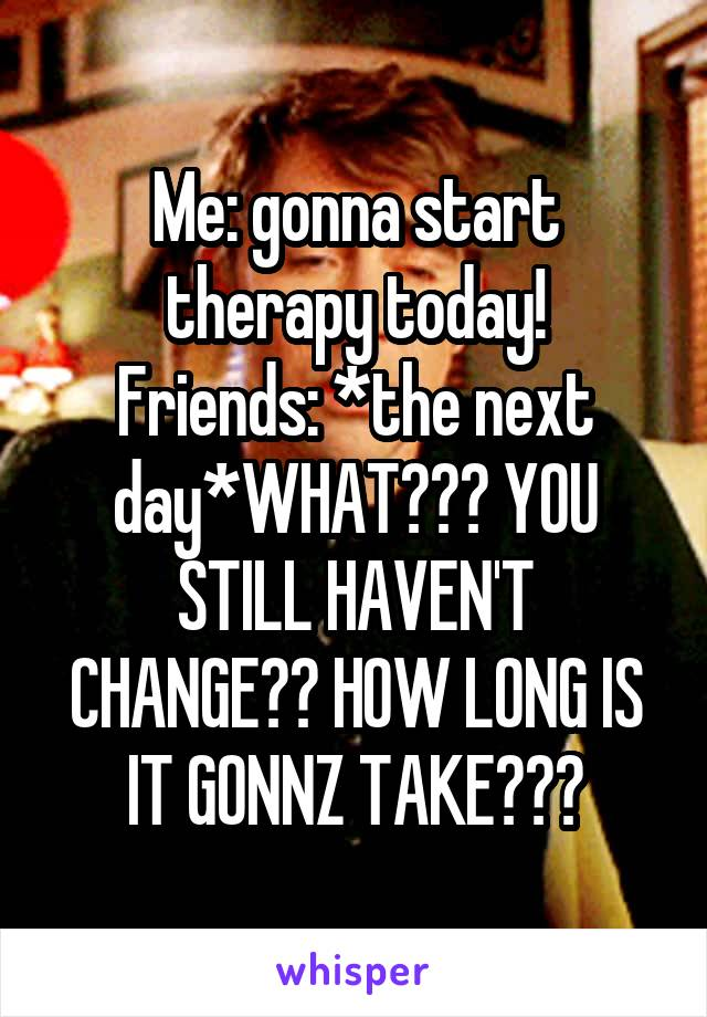 Me: gonna start therapy today! Friends: *the next day*WHAT??? YOU STILL HAVEN'T CHANGE?? HOW LONG IS IT GONNZ TAKE???