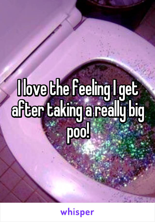 I love the feeling I get after taking a really big poo!