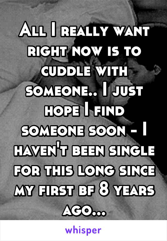 All I really want right now is to cuddle with someone.. I just hope I find someone soon - I haven't been single for this long since my first bf 8 years ago...