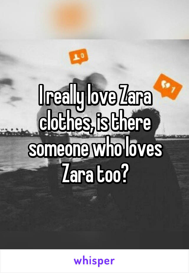 I really love Zara clothes, is there someone who loves Zara too?