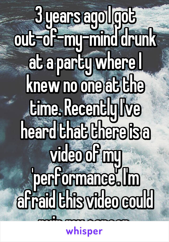 3 years ago I got out-of-my-mind drunk at a party where I knew no one at the time. Recently I've heard that there is a video of my 'performance'. I'm afraid this video could ruin my career.
