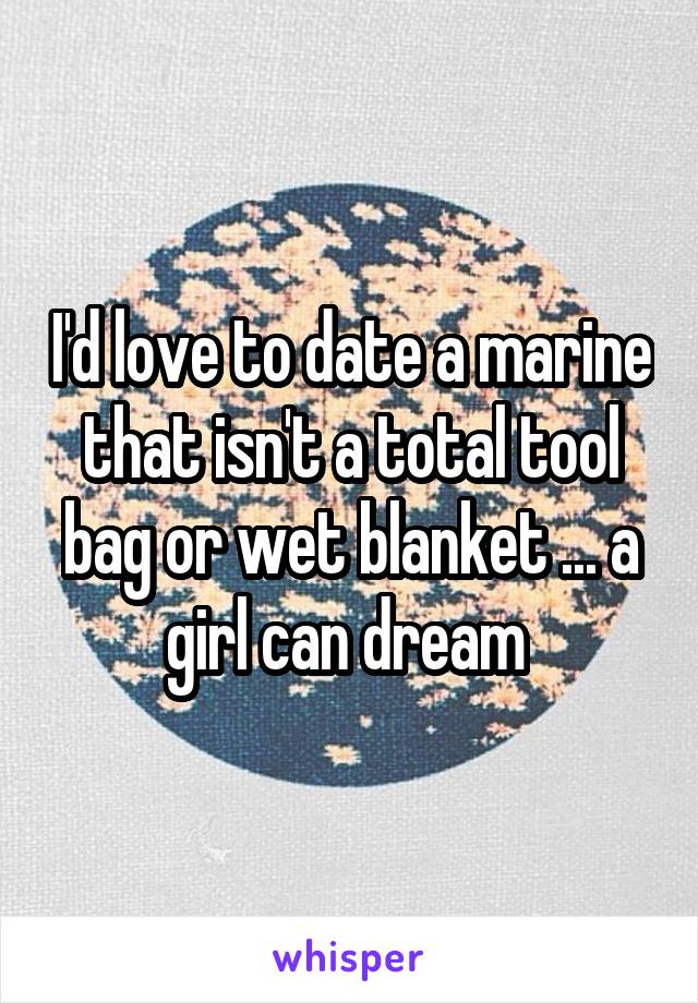 I'd love to date a marine that isn't a total tool bag or wet blanket ... a girl can dream