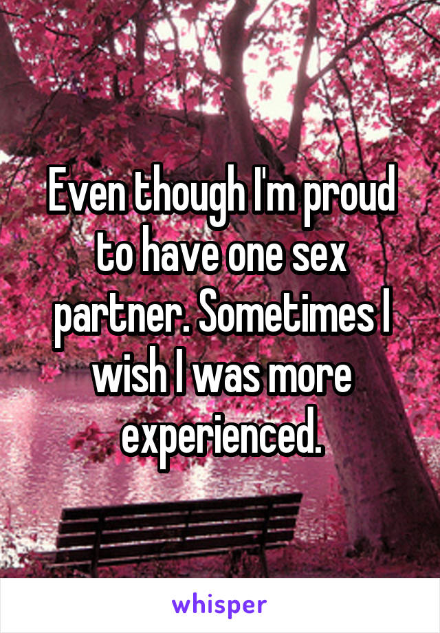 Even though I'm proud to have one sex partner. Sometimes I wish I was more experienced.