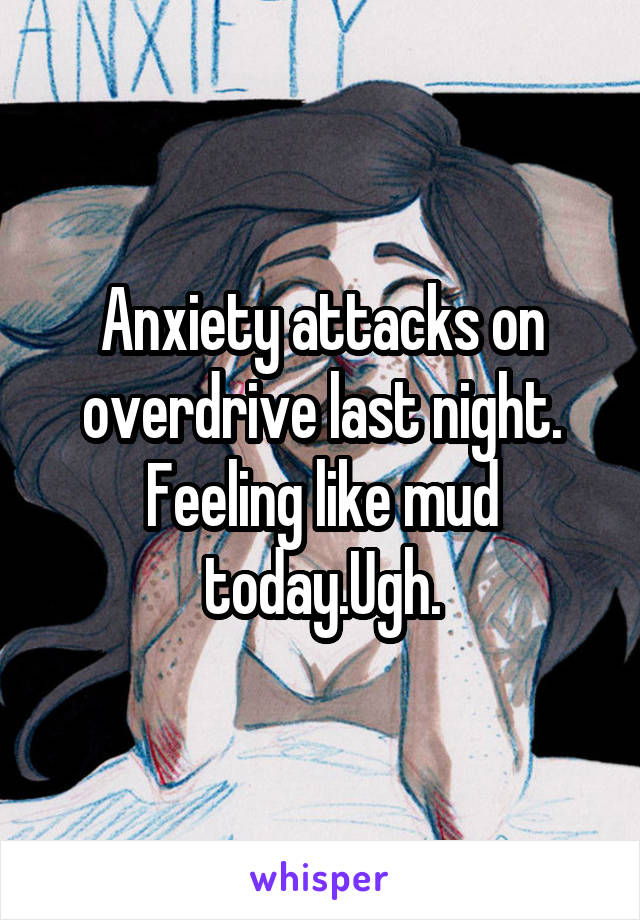 Anxiety attacks on overdrive last night. Feeling like mud today.Ugh.