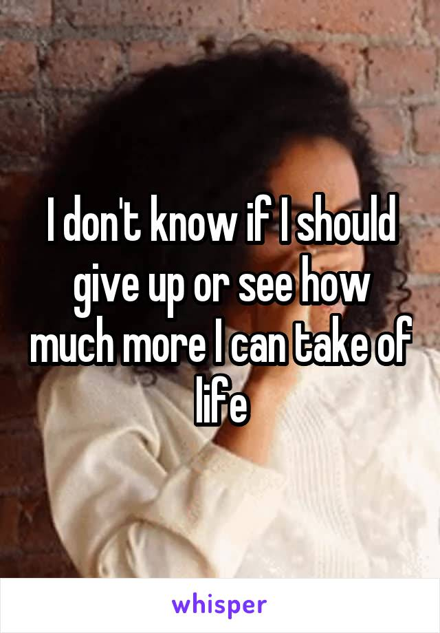 I don't know if I should give up or see how much more I can take of life