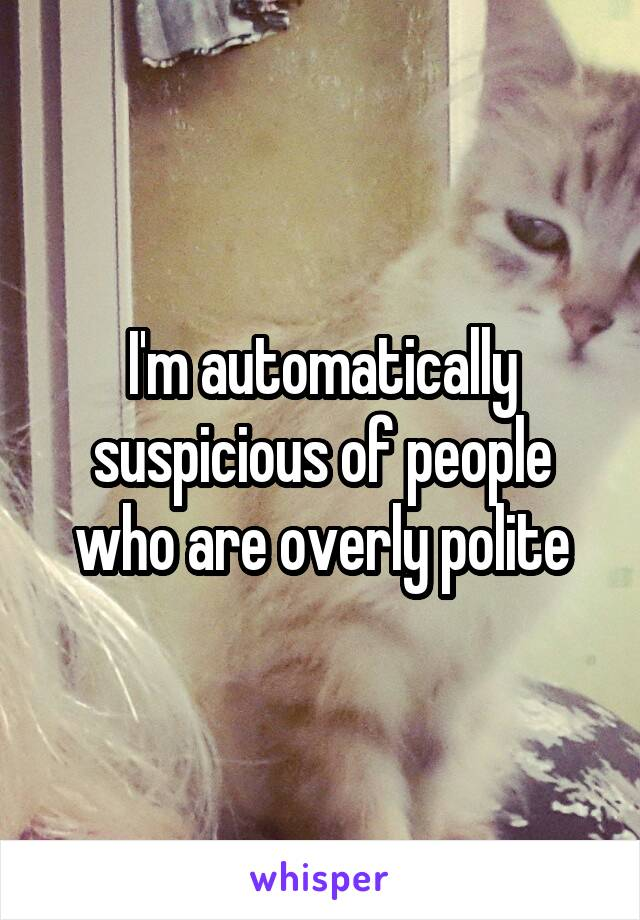 I'm automatically suspicious of people who are overly polite