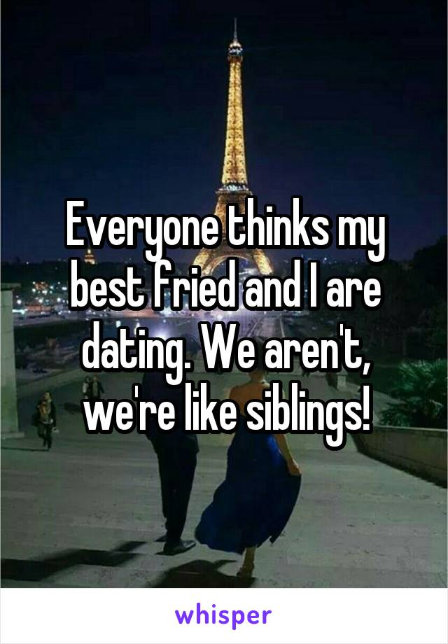 Everyone thinks my best fried and I are dating. We aren't, we're like siblings!