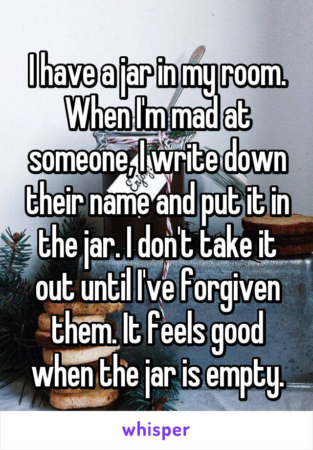 I have a jar in my room. When I'm mad at someone, I write down their name and put it in the jar. I don't take it out until I've forgiven them. It feels good when the jar is empty.