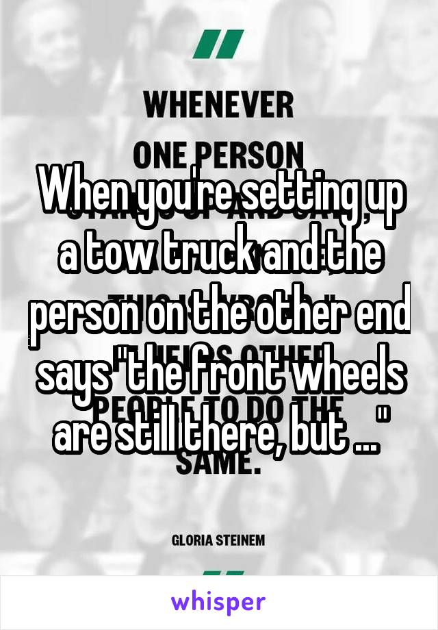 """When you're setting up a tow truck and the person on the other end says """"the front wheels are still there, but ..."""""""