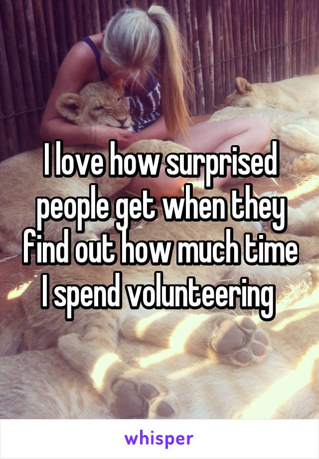 I love how surprised people get when they find out how much time I spend volunteering