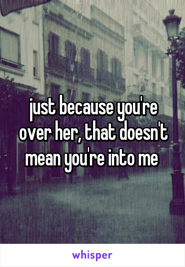 just because you're over her, that doesn't mean you're into me