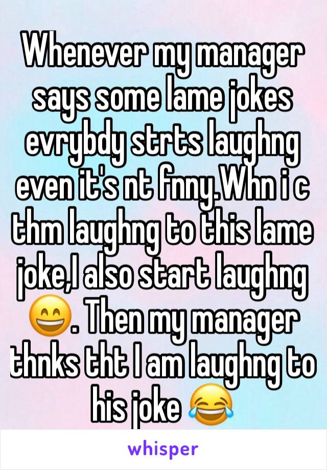 Whenever my manager says some lame jokes evrybdy strts laughng even it's nt fnny.Whn i c thm laughng to this lame joke,I also start laughng 😄. Then my manager thnks tht I am laughng to his joke 😂