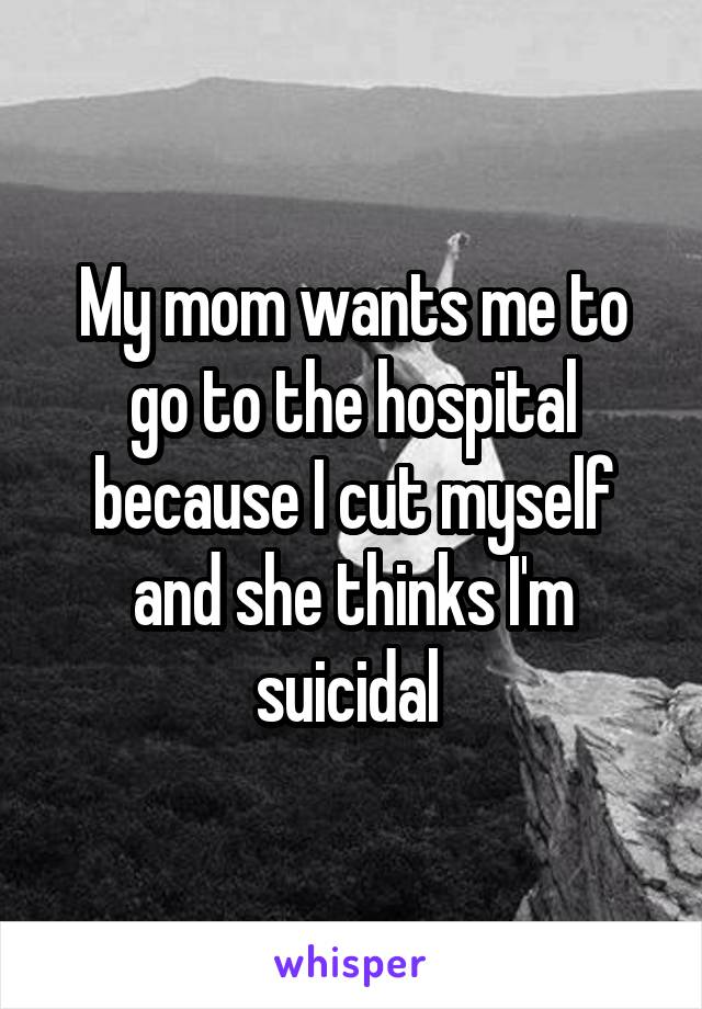 My mom wants me to go to the hospital because I cut myself and she thinks I'm suicidal