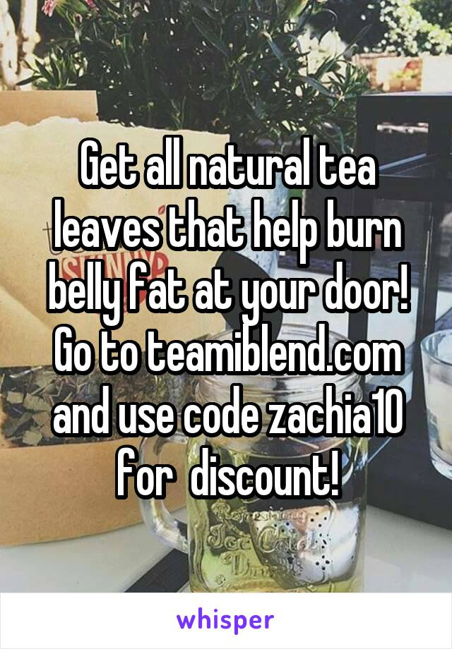 Get all natural tea leaves that help burn belly fat at your door! Go to teamiblend.com and use code zachia10 for  discount!